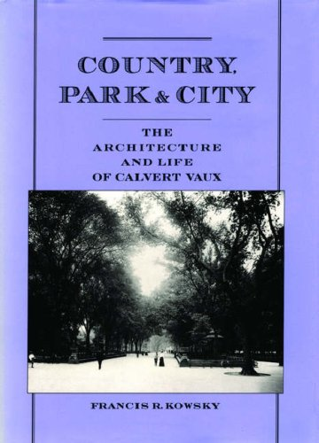 Country, Park  &  City: The Architecture and Life of Calvert Vaux - Francis R. Kowsky