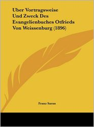 Uber Vortragsweise Und Zweck Des Evangelienbuches Otfrieds Von Weissenburg (1896) (German Edition)