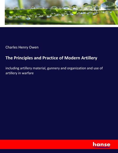 The Principles and Practice of Modern Artillery : including artillery material, gunnery and organization and use of artillery in warfare - Charles Henry Owen