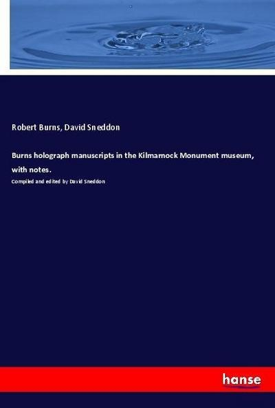 Burns holograph manuscripts in the Kilmarnock Monument museum, with notes. : Compiled and edited by David Sneddon - Robert Burns