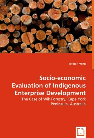 Socio-economic Evaluation of Indigenous Enterprise Development : The Case of Wik Forestry, Cape York Peninsula, Australia - Tyron J. Venn