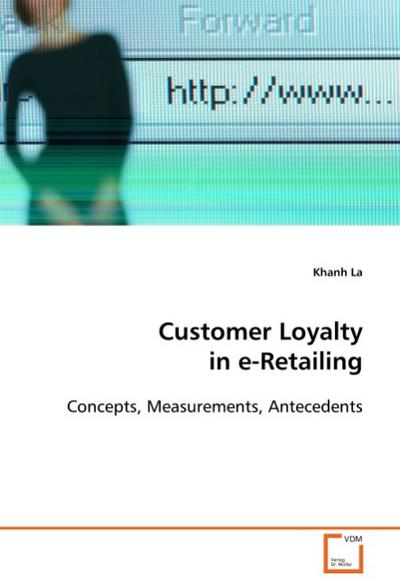 Customer Loyalty in e-Retailing : Concepts, Measurements, Antecedents - Khanh La