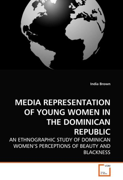 MEDIA REPRESENTATION OF YOUNG WOMEN IN THE DOMINICAN REPUBLIC : AN ETHNOGRAPHIC STUDY OF DOMINICAN WOMEN'S PERCEPTIONS OF BEAUTY AND BLACKNESS - India Brown
