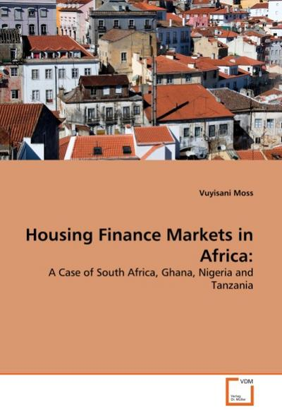 Housing Finance Markets in Africa: : A Case of South Africa, Ghana, Nigeria and Tanzania - Vuyisani Moss