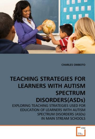 TEACHING STRATEGIES FOR LEARNERS WITH AUTISM SPECTRUM DISORDERS(ASDs) : EXPLORING TEACHING STRATEGIES USED FOR EDUCATION OF LEARNERS WITH AUTISM SPECTRUM DISORDERS (ASDs) IN MAIN STREAM SCHOOLS - CHARLES OMBOTO