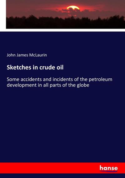 Sketches in crude oil : Some accidents and incidents of the petroleum development in all parts of the globe - John James McLaurin