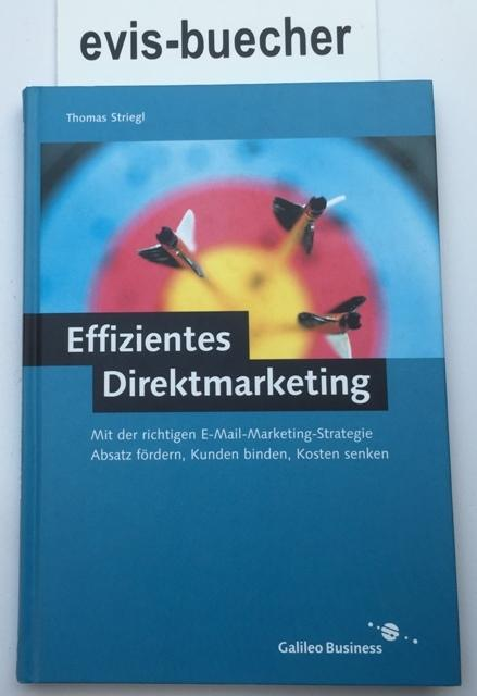 Effizientes Direktmarketing,mit der richtigen E-Mail-Marketing-Strategie Absatz fördern, Kunden binden, Kosten senken / Thomas Striegl - Striegl, Thomas