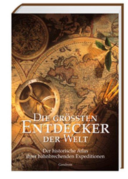 Die grössten Entdecker der Welt: Der historische Atlas ihrer bahnbrechenden Expeditionen - Burton, Rosemary, Richard Cavendish und Bernard Stonehouse