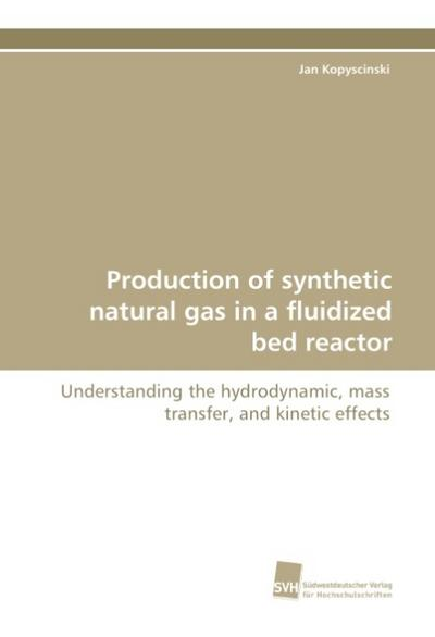 Production of synthetic natural gas in a fluidized bed reactor : Understanding the hydrodynamic, mass transfer, and kinetic effects - Jan Kopyscinski