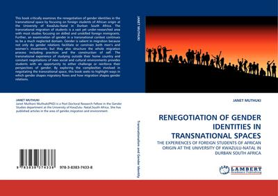 RENEGOTIATION OF GENDER IDENTITIES IN TRANSNATIONAL SPACES : THE EXPERIENCES OF FOREIGN STUDENTS OF AFRICAN ORIGIN AT THE UNIVERSITY OF KWAZULU-NATAL IN DURBAN SOUTH AFRICA - JANET MUTHUKI
