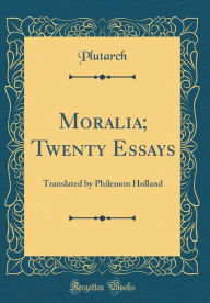 Moralia; Twenty Essays: Translated by Philemon Holland (Classic Reprint) - Plutarch Plutarch