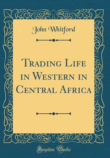 Trading Life in Western in Central Africa (Classic Reprint) als Buch von John Whitford - John Whitford