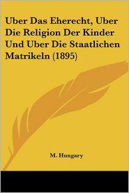 Uber Das Eherecht, Uber Die Religion Der Kinder Und Uber Die Staatlichen Matrikeln (1895) - M. Hungary
