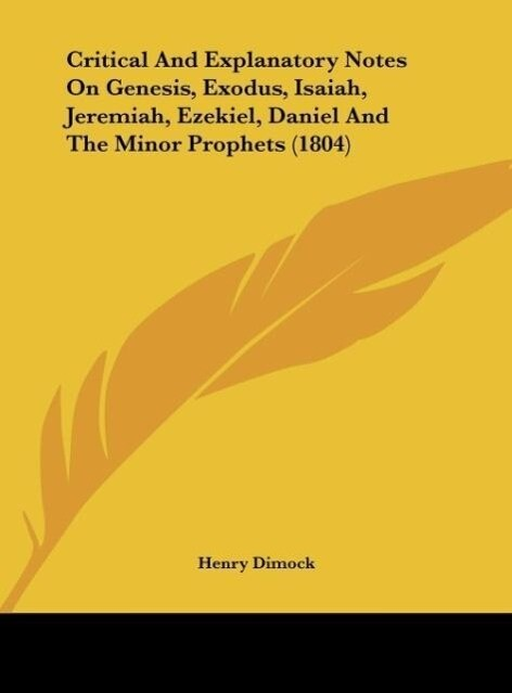 Critical And Explanatory Notes On Genesis, Exodus, Isaiah, Jeremiah, Ezekiel, Daniel And The Minor Prophets (1804) als Buch von Henry Dimock - Kessinger Publishing, LLC