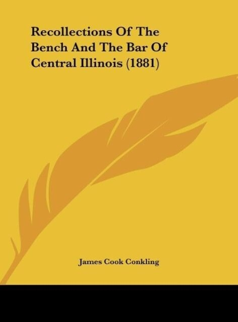 Recollections Of The Bench And The Bar Of Central Illinois (1881) als Buch von James Cook Conkling - Kessinger Publishing, LLC