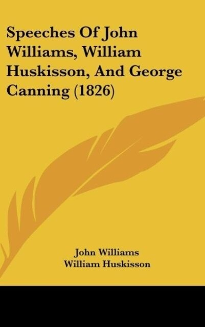 Speeches Of John Williams, William Huskisson, And George Canning (1826) als Buch von John Williams, William Huskisson, George Canning - Kessinger Publishing, LLC