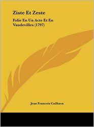 Ziste Et Zeste: Folie En Un Acte Et En Vaudevilles (1797) - Jean Francois Cailhava