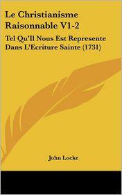 Le Christianisme Raisonnable V1-2: Tel Qu'Il Nous Est Represente Dans L'Ecriture Sainte (1731) - John Locke
