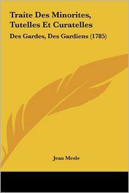 Traite Des Minorites, Tutelles Et Curatelles: Des Gardes, Des Gardiens (1785) - Jean Mesle
