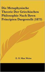 Die Metaphysische Theorie Der Griechischen Philosophie Nach Ihren Principien Dargestellt (1873)