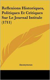 Reflexions Historiques, Politiques Et Critiques Sur Le Journal Intitule (1711)