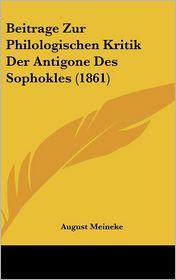 Beitrage Zur Philologischen Kritik Der Antigone Des Sophokles (1861) - August Meineke