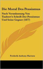 Die Moral Des Pessismus: Nach Veranlassung Von Taubert's Schrift Der Pessismus Und Seine Gegner (1877) - Frederik Anthony Hartsen