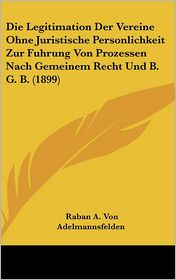Die Legitimation Der Vereine Ohne Juristische Personlichkeit Zur Fuhrung Von Prozessen Nach Gemeinem Recht Und B.G.B. (1899) - Raban A. Von Adelmannsfelden