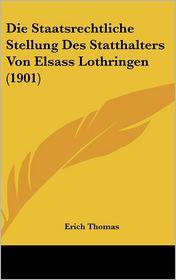 Die Staatsrechtliche Stellung Des Statthalters Von Elsass Lothringen (1901) - Erich Thomas
