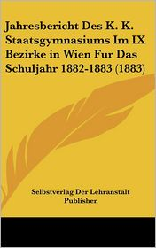 Jahresbericht Des K.K. Staatsgymnasiums Im IX Bezirke in Wien Fur Das Schuljahr 1882-1883 (1883) - Selbstverlag Der Lehranstalt Publisher