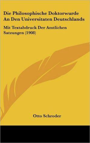 Die Philosophische Doktorwurde An Den Universitaten Deutschlands: Mit Textabdruck Der Amtlichen Satzungen (1908)
