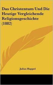 Das Christentum Und Die Heutige Vergleichende Religionsgeschichte (1882)