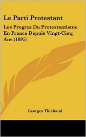Le Parti Protestant: Les Progres Du Protestantisme En France Depuis Vingt-Cinq ANS (1895)
