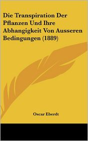 Die Transpiration Der Pflanzen Und Ihre Abhangigkeit Von Ausseren Bedingungen (1889) - Oscar Eberdt