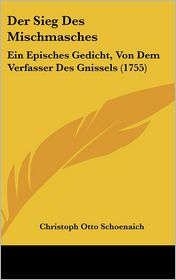 Der Sieg Des Mischmasches: Ein Episches Gedicht, Von Dem Verfasser Des Gnissels (1755) - Christoph Otto Schoenaich