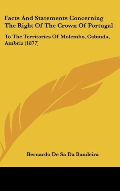 Facts And Statements Concerning The Right Of The Crown Of Portugal als Buch von Bernardo De Sa Da Bandeira - Bernardo De Sa Da Bandeira