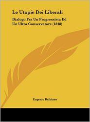 Le Utopie Dei Liberali: Dialogo Fra Un Progressista Ed Un Ultra Conservatore (1848) - Eugenio Balbiano