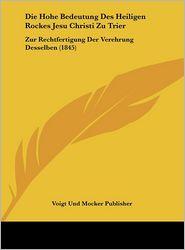 Die Hohe Bedeutung Des Heiligen Rockes Jesu Christi Zu Trier: Zur Rechtfertigung Der Verehrung Desselben (1845) - Voigt Und Mocker Publisher