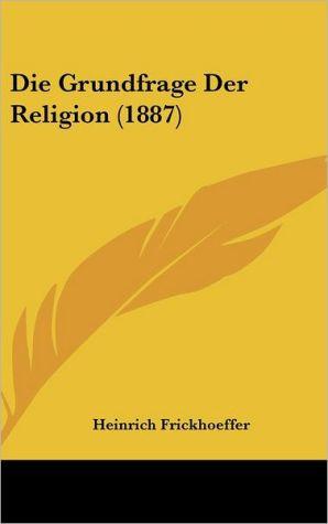 Die Grundfrage Der Religion (1887) - Heinrich Frickhoeffer