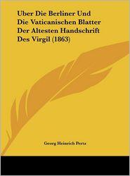Uber Die Berliner Und Die Vaticanischen Blatter Der Altesten Handschrift Des Virgil (1863) - Georg Heinrich Pertz