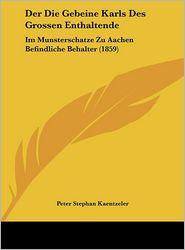 Der Die Gebeine Karls Des Grossen Enthaltende: Im Munsterschatze Zu Aachen Befindliche Behalter (1859) - Peter Stephan Kaentzeler