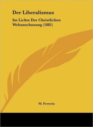 Der Liberalismus: Im Lichte Der Christlichen Weltanschauung (1881) - M. Frowein