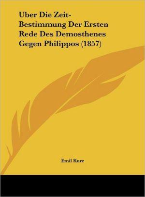 Uber Die Zeit-Bestimmung Der Ersten Rede Des Demosthenes Gegen Philippos (1857)