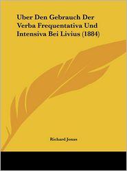 Uber Den Gebrauch Der Verba Frequentativa Und Intensiva Bei Livius (1884) - Richard Jonas