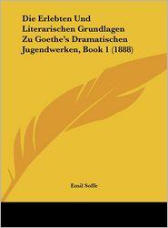 Die Erlebten Und Literarischen Grundlagen Zu Goethe's Dramatischen Jugendwerken, Book 1 (1888) - Emil Soffe