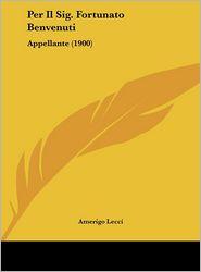 Per Il Sig. Fortunato Benvenuti: Appellante (1900) - Amerigo Lecci