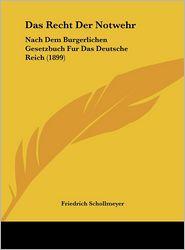 Das Recht Der Notwehr: Nach Dem Burgerlichen Gesetzbuch Fur Das Deutsche Reich (1899) - Friedrich Schollmeyer