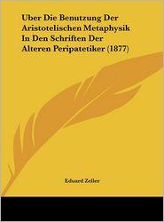 Uber Die Benutzung Der Aristotelischen Metaphysik In Den Schriften Der Alteren Peripatetiker (1877) - Eduard Zeller