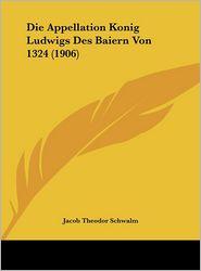 Die Appellation Konig Ludwigs Des Baiern Von 1324 (1906) - Jacob Theodor Schwalm (Editor)