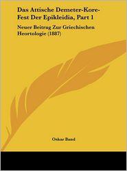 Das Attische Demeter-Kore-Fest Der Epikleidia, Part 1: Neuer Beitrag Zur Griechischen Heortologie (1887) - Oskar Band